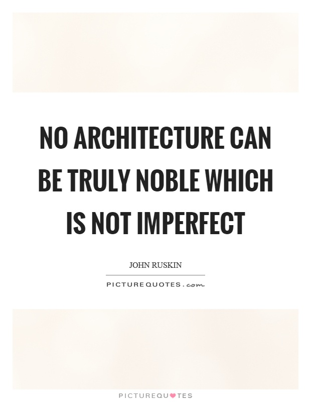 No architecture can be truly noble which is not imperfect Picture Quote #1