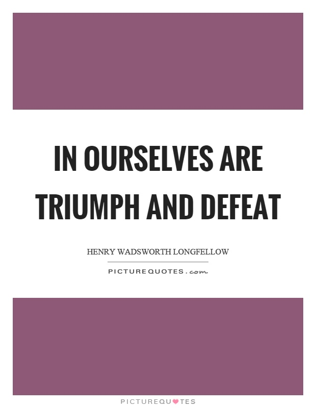 In ourselves are triumph and defeat Picture Quote #1