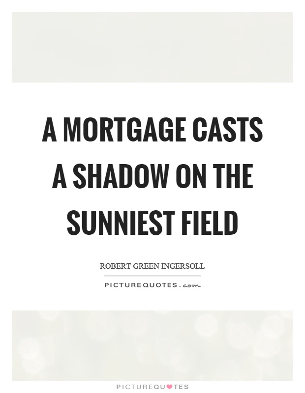 A mortgage casts a shadow on the sunniest field Picture Quote #1