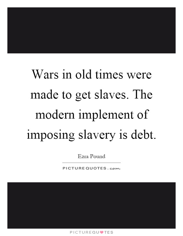 Wars in old times were made to get slaves. The modern implement of imposing slavery is debt Picture Quote #1