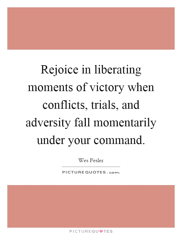 Rejoice in liberating moments of victory when conflicts ...