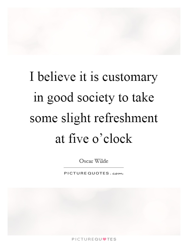 I believe it is customary in good society to take some slight refreshment at five o'clock Picture Quote #1