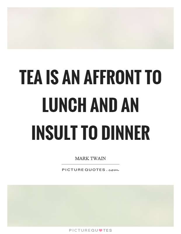 Tea is an affront to lunch and an insult to dinner Picture Quote #1