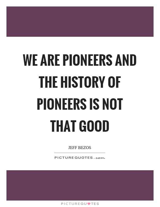 We are pioneers and the history of pioneers is not that good Picture Quote #1