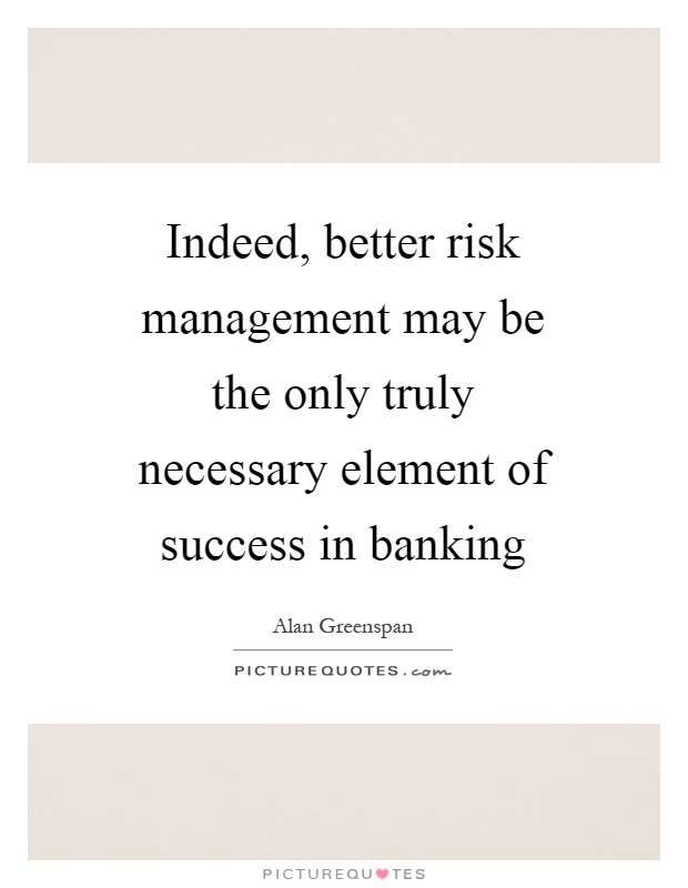 Indeed, better risk management may be the only truly necessary element of success in banking Picture Quote #1