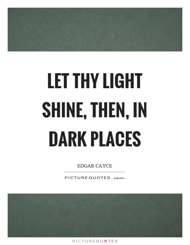 Let thy light shine, then, in dark places Picture Quote #1