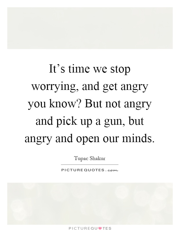 It's time we stop worrying, and get angry you know? But not angry and pick up a gun, but angry and open our minds Picture Quote #1