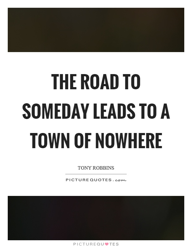 The road to someday leads to a town of nowhere Picture Quote #1