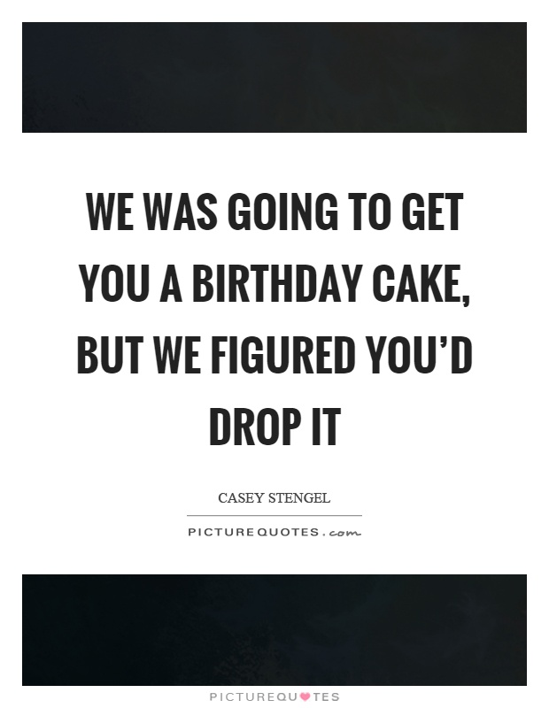 We was going to get you a birthday cake, but we figured you'd drop it Picture Quote #1
