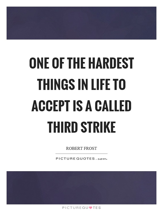One of the hardest things in life to accept is a called third strike Picture Quote #1