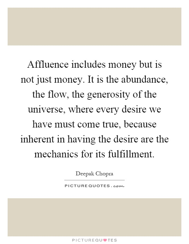 Affluence includes money but is not just money. It is the abundance, the flow, the generosity of the universe, where every desire we have must come true, because inherent in having the desire are the mechanics for its fulfillment Picture Quote #1