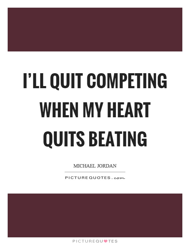 I'll quit competing when my heart quits beating Picture Quote #1