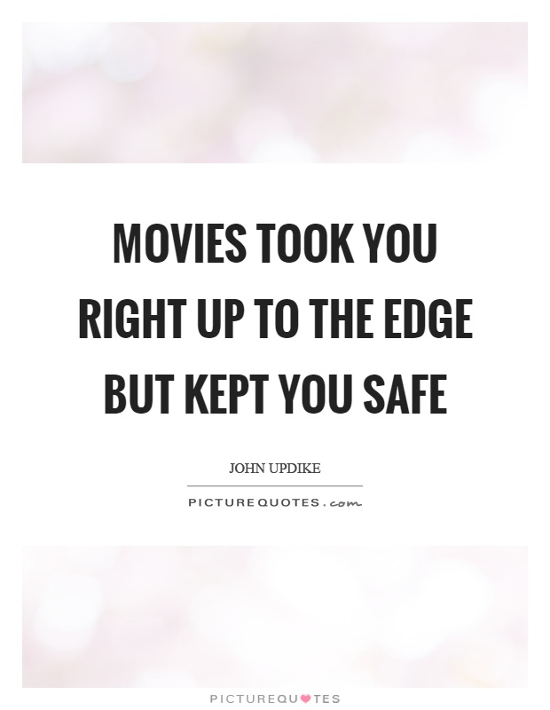 Movies took you right up to the edge but kept you safe Picture Quote #1