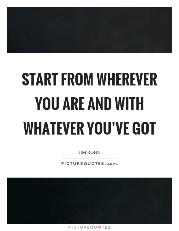 Start from wherever you are and with whatever you've got Picture Quote #1