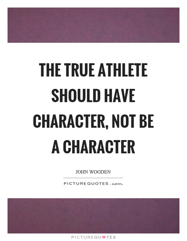 The true athlete should have character, not be a character Picture Quote #1
