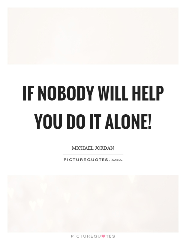 If nobody will help you do it alone! Picture Quote #1