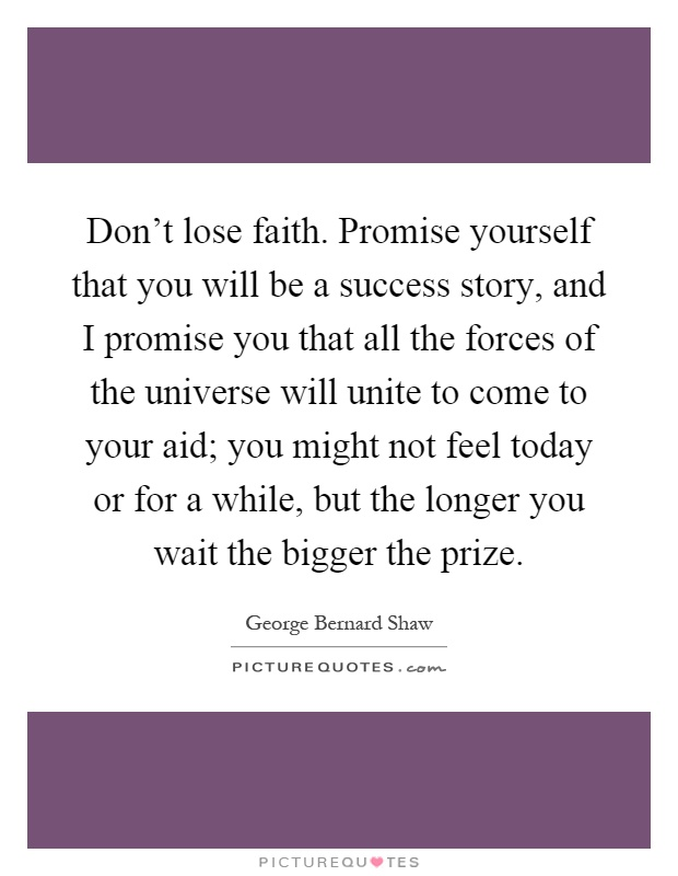 Don't lose faith. Promise yourself that you will be a success story, and I promise you that all the forces of the universe will unite to come to your aid; you might not feel today or for a while, but the longer you wait the bigger the prize Picture Quote #1