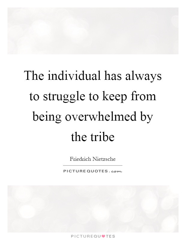 The individual has always to struggle to keep from being overwhelmed by the tribe Picture Quote #1