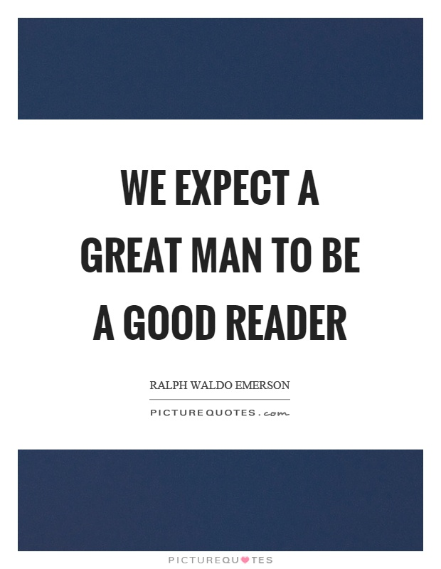 We expect a great man to be a good reader Picture Quote #1