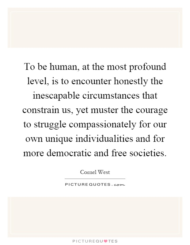 To be human, at the most profound level, is to encounter honestly the inescapable circumstances that constrain us, yet muster the courage to struggle compassionately for our own unique individualities and for more democratic and free societies Picture Quote #1