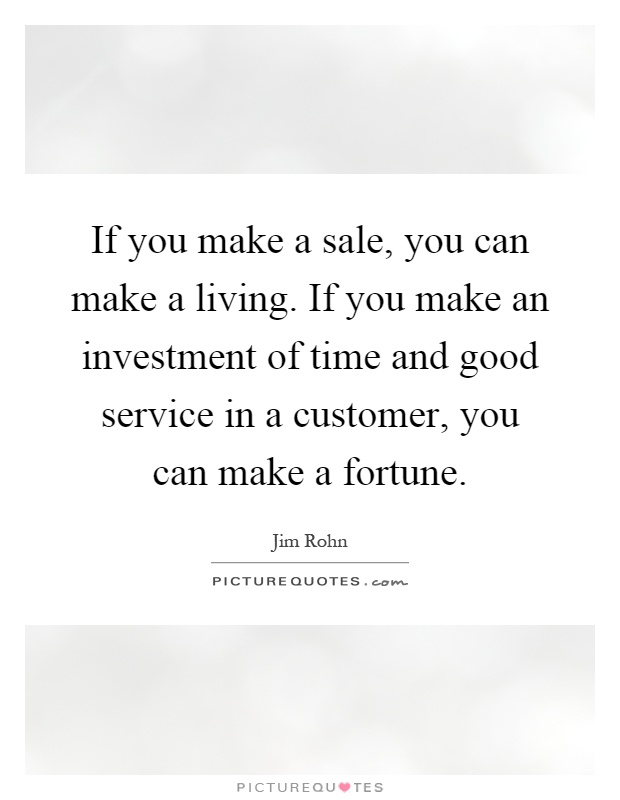 If you make a sale, you can make a living. If you make an investment of time and good service in a customer, you can make a fortune Picture Quote #1