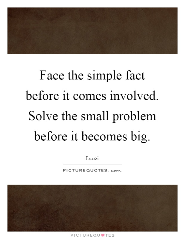 Face the simple fact before it comes involved. Solve the small problem before it becomes big Picture Quote #1