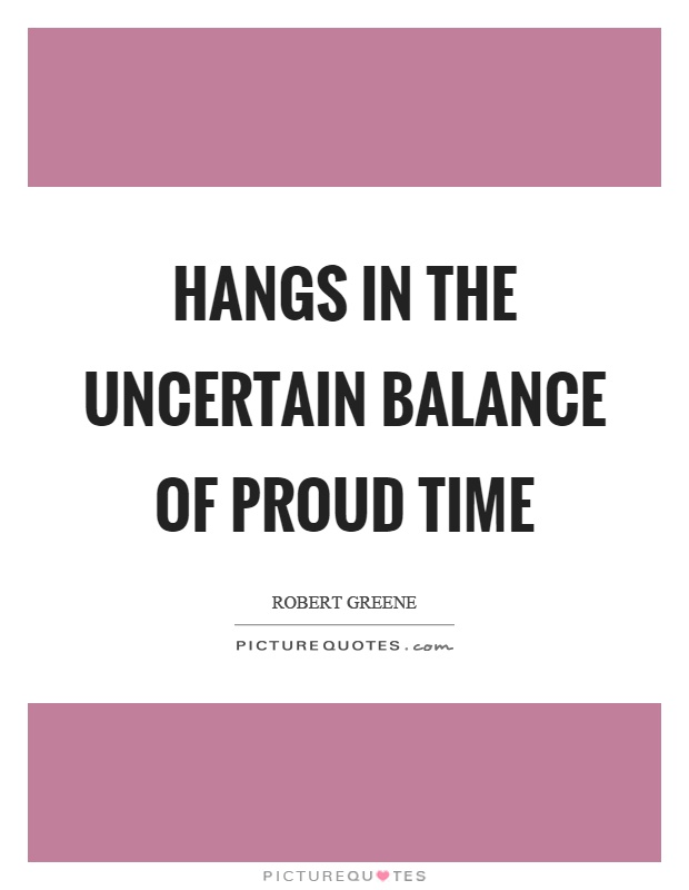 Hangs in the uncertain balance of proud time Picture Quote #1