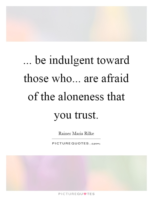 ... be indulgent toward those who... are afraid of the aloneness that you trust Picture Quote #1