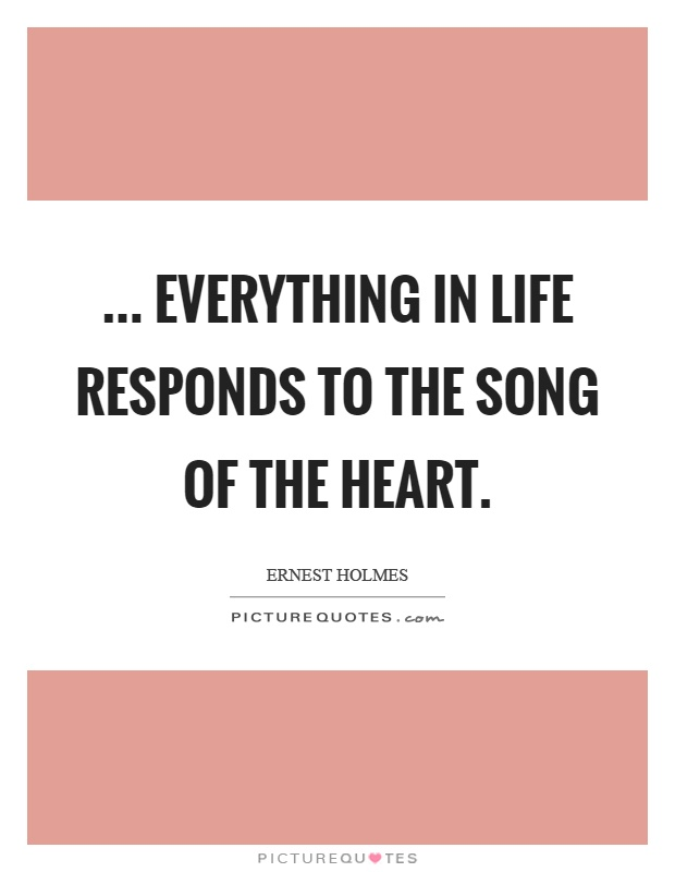... everything in life responds to the song of the heart Picture Quote #1