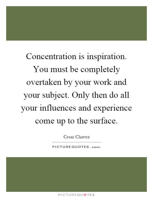 Concentration is inspiration. You must be completely overtaken by your work and your subject. Only then do all your influences and experience come up to the surface Picture Quote #1