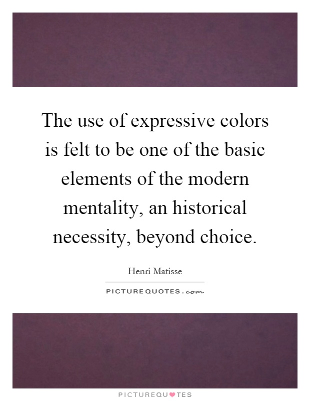 The use of expressive colors is felt to be one of the basic elements of the modern mentality, an historical necessity, beyond choice Picture Quote #1