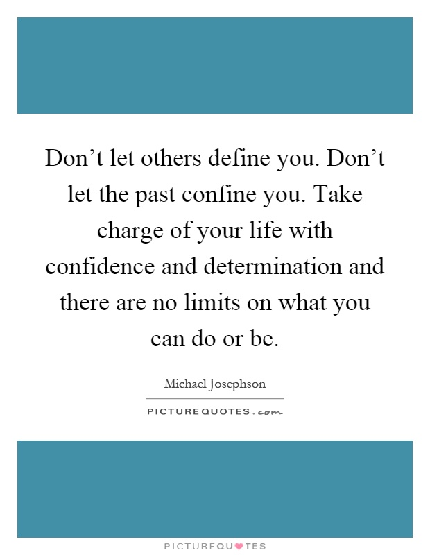 Don't let others define you. Don't let the past confine you. Take charge of your life with confidence and determination and there are no limits on what you can do or be Picture Quote #1