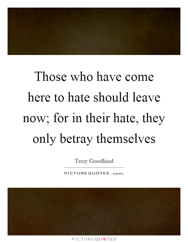 Those who have come here to hate should leave now; for in their hate, they only betray themselves Picture Quote #1