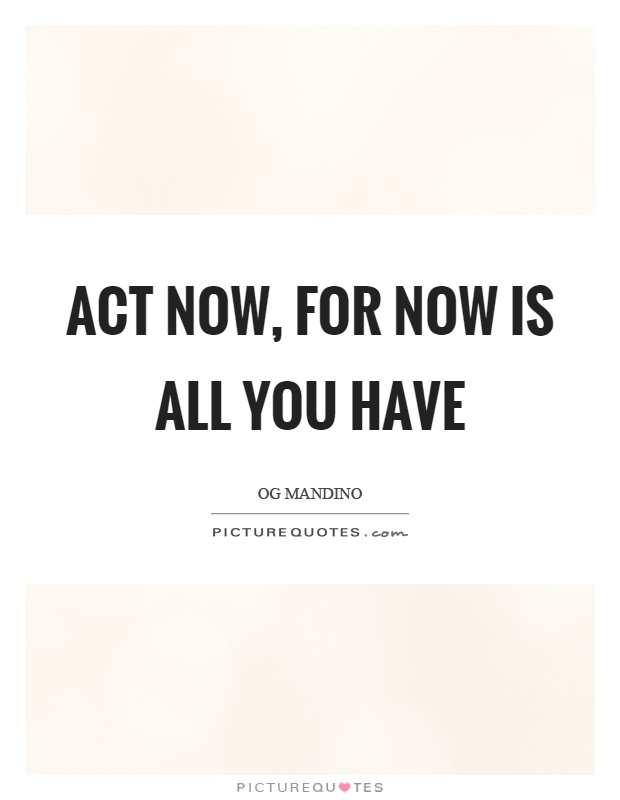Act now, for now is all you have Picture Quote #1