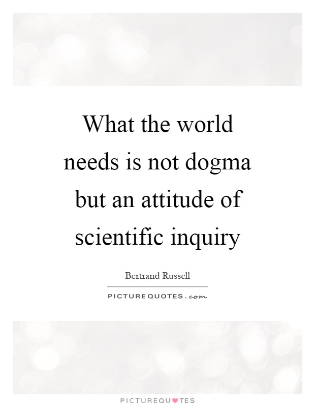 What the world needs is not dogma but an attitude of scientific inquiry Picture Quote #1