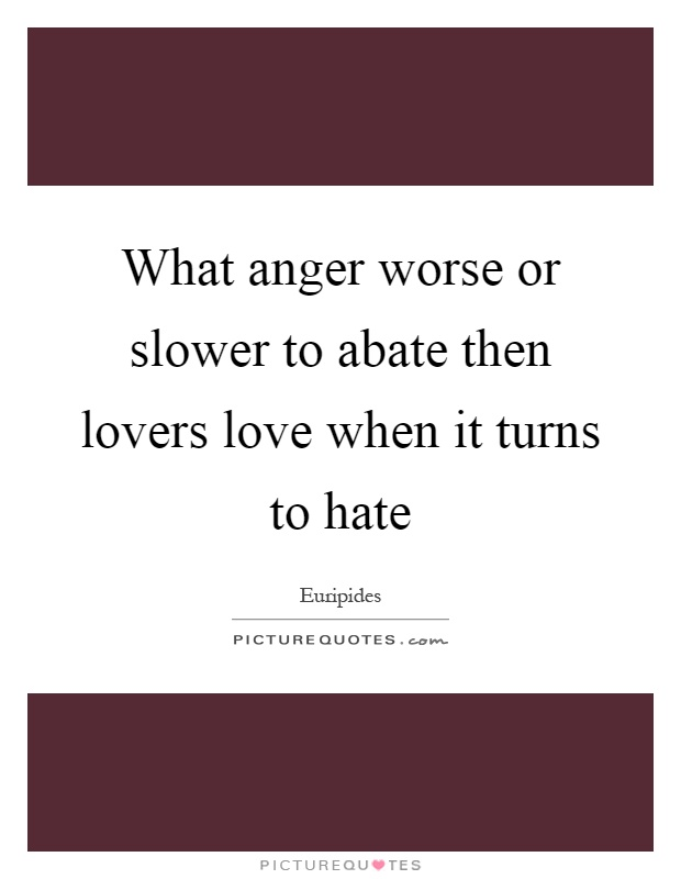 What anger worse or slower to abate then lovers love when it turns to hate Picture Quote #1