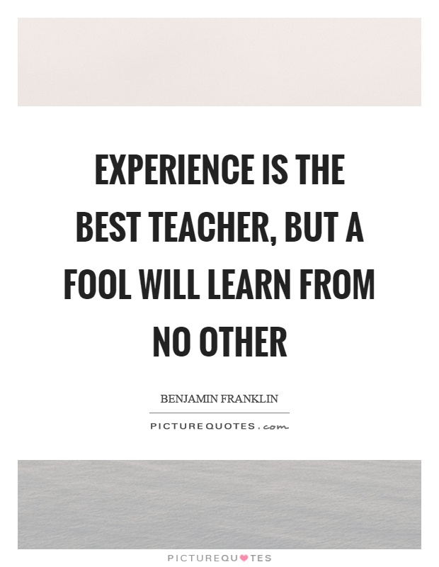 Experience is the best teacher, but a fool will learn from no other Picture Quote #1