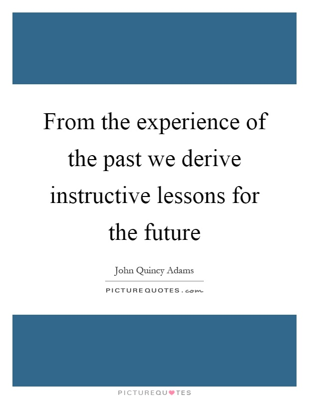 From the experience of the past we derive instructive lessons for the future Picture Quote #1