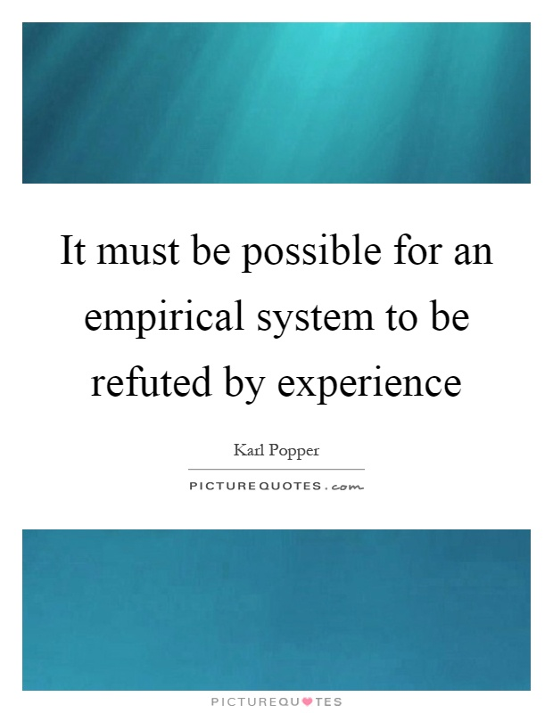 It must be possible for an empirical system to be refuted by experience Picture Quote #1