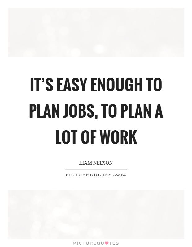 It's easy enough to plan jobs, to plan a lot of work Picture Quote #1
