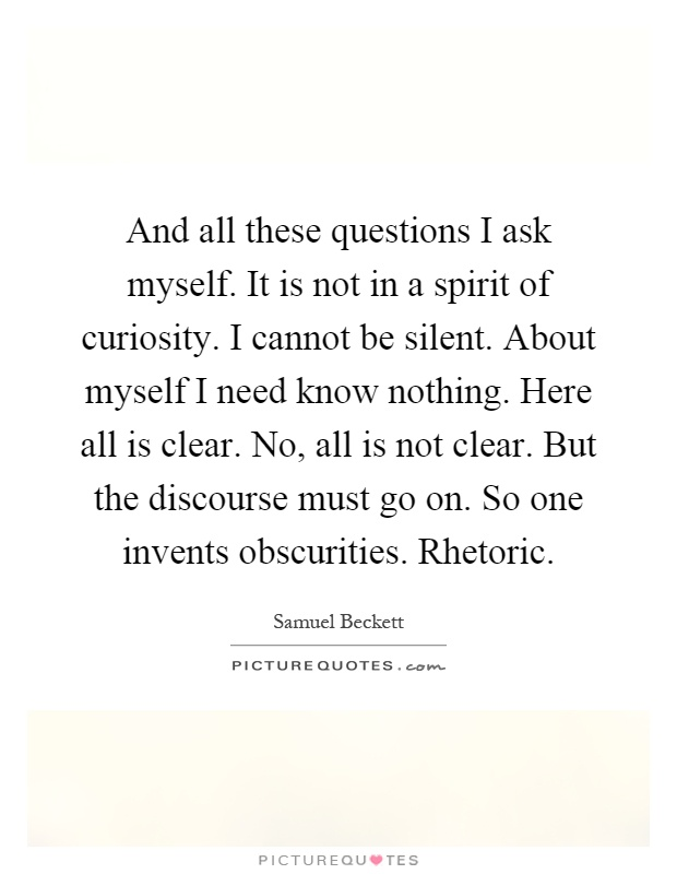 And all these questions I ask myself. It is not in a spirit of curiosity. I cannot be silent. About myself I need know nothing. Here all is clear. No, all is not clear. But the discourse must go on. So one invents obscurities. Rhetoric Picture Quote #1