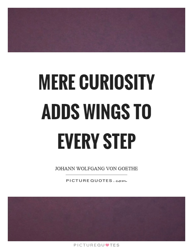 Mere curiosity adds wings to every step Picture Quote #1