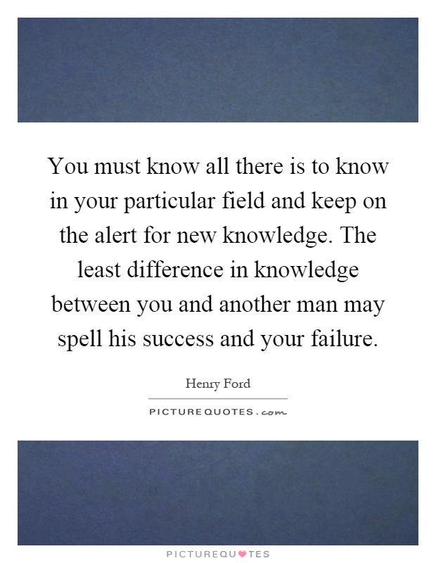 You must know all there is to know in your particular field and keep on the alert for new knowledge. The least difference in knowledge between you and another man may spell his success and your failure Picture Quote #1