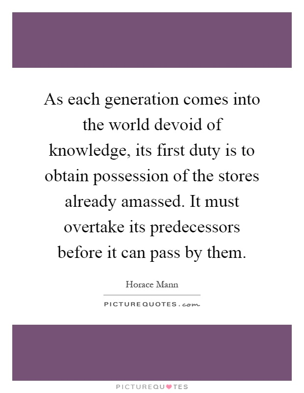 As each generation comes into the world devoid of knowledge, its first duty is to obtain possession of the stores already amassed. It must overtake its predecessors before it can pass by them Picture Quote #1
