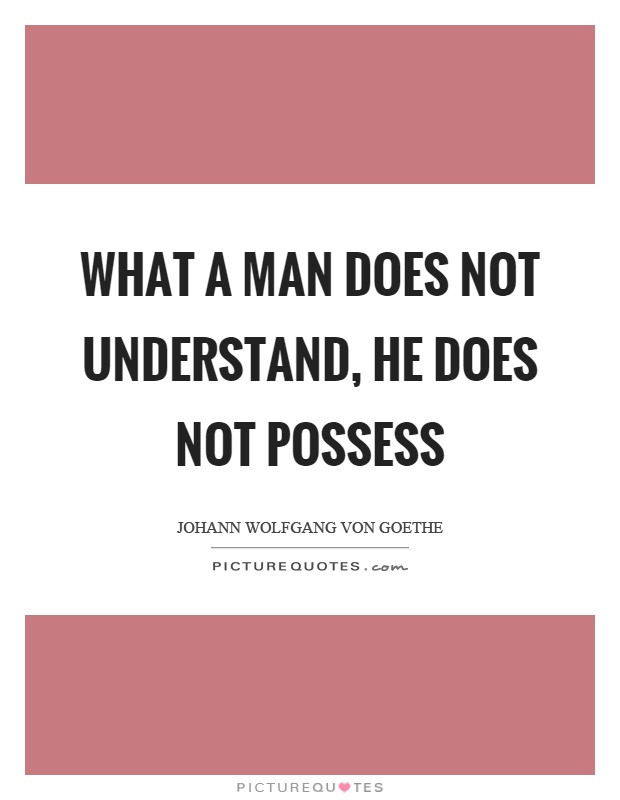 What a man does not understand, he does not possess Picture Quote #1