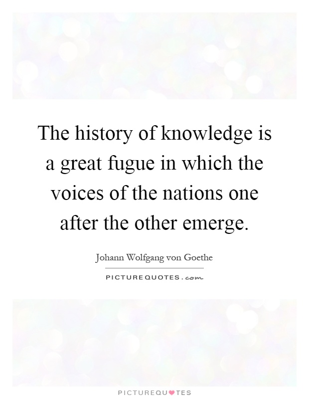 The history of knowledge is a great fugue in which the voices of the nations one after the other emerge Picture Quote #1