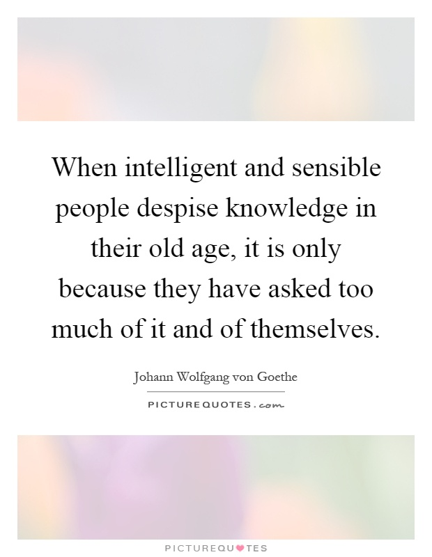 When intelligent and sensible people despise knowledge in their old age, it is only because they have asked too much of it and of themselves Picture Quote #1