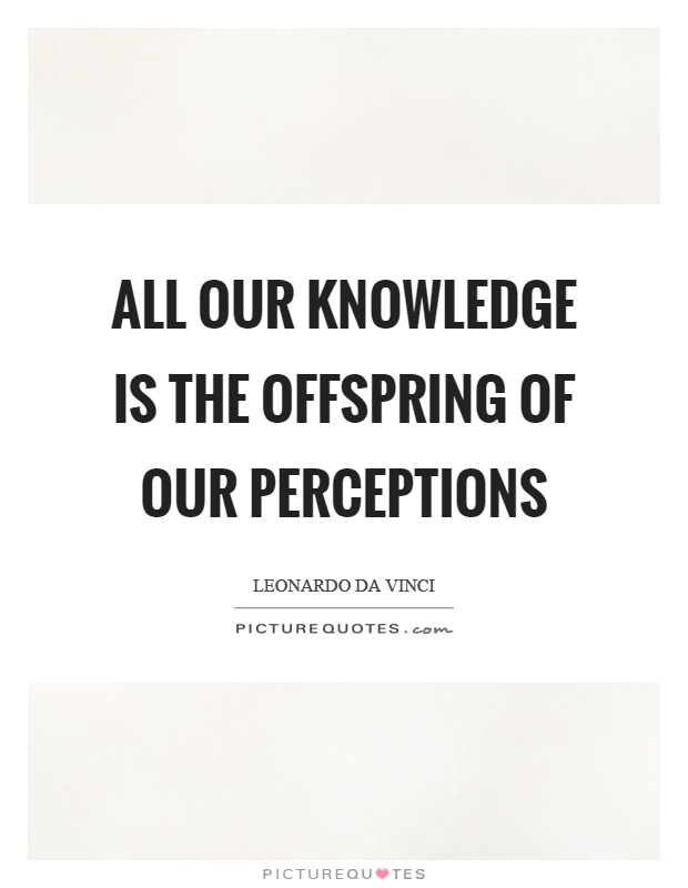 All our knowledge is the offspring of our perceptions Picture Quote #1