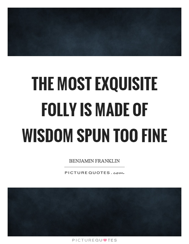 The most exquisite folly is made of wisdom spun too fine Picture Quote #1