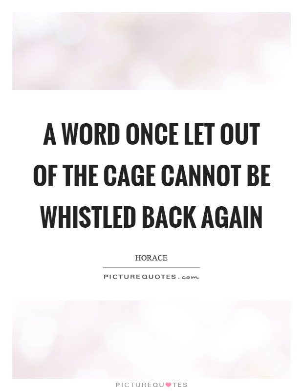 A word once let out of the cage cannot be whistled back again Picture Quote #1